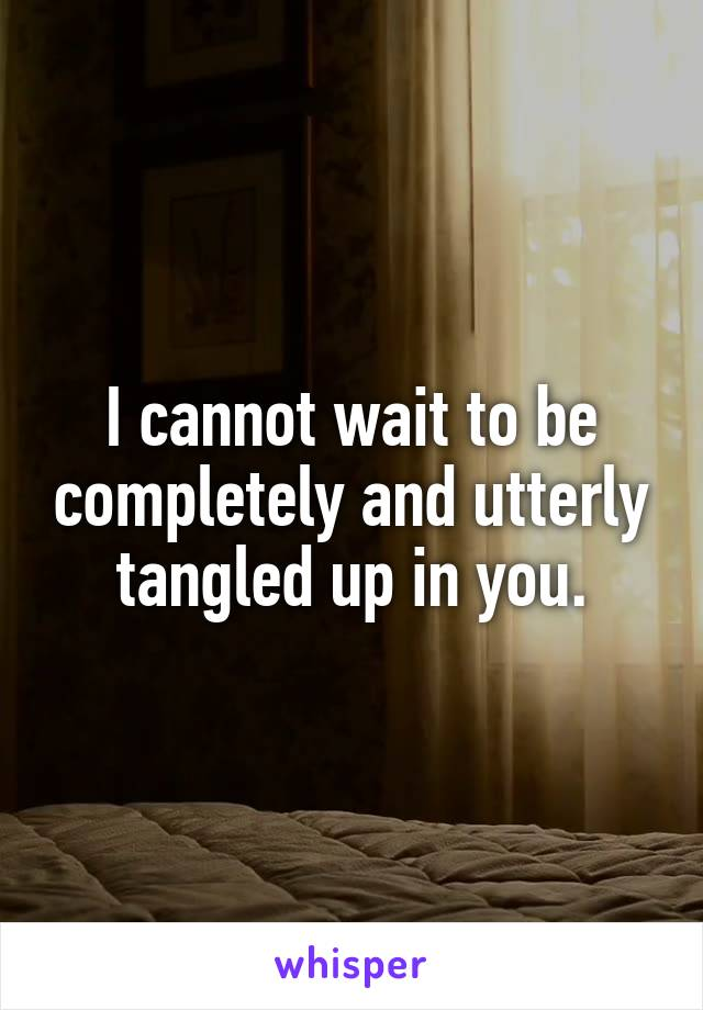 I cannot wait to be completely and utterly tangled up in you.