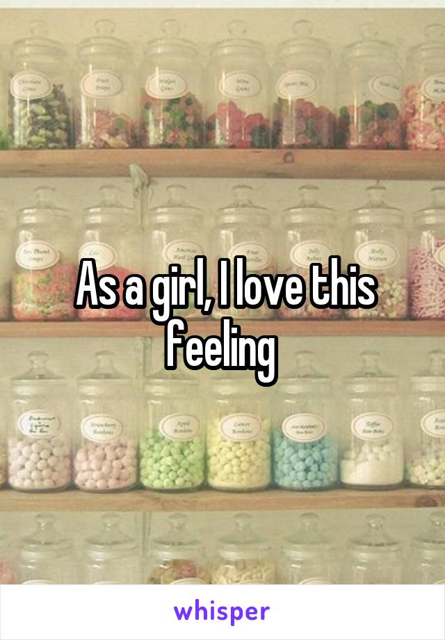 As a girl, I love this feeling