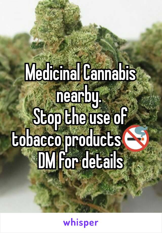 Medicinal Cannabis nearby.  Stop the use of tobacco products🚭 DM for details