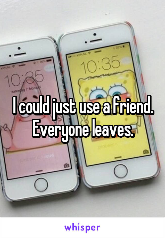 I could just use a friend. Everyone leaves.