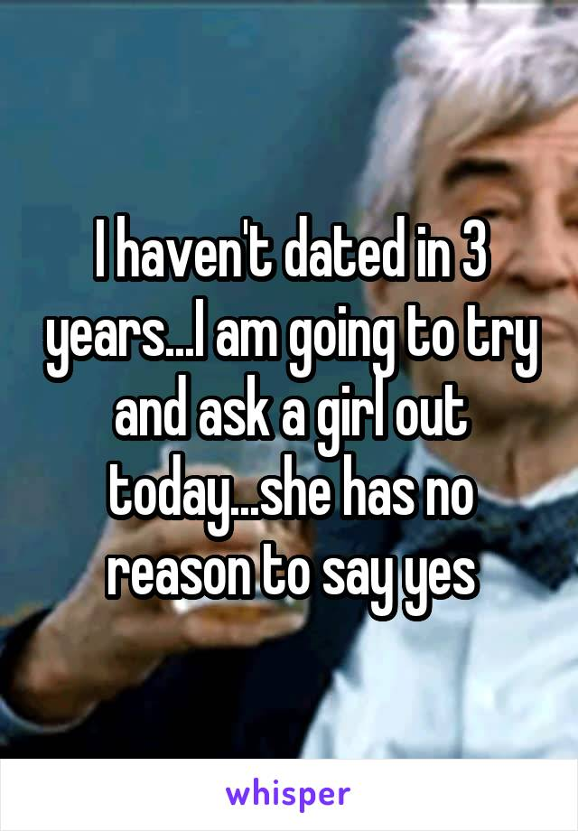 I haven't dated in 3 years...I am going to try and ask a girl out today...she has no reason to say yes