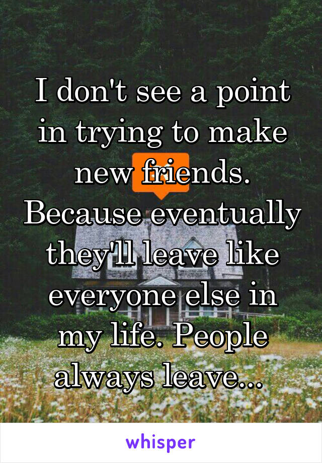 I don't see a point in trying to make new friends. Because eventually they'll leave like everyone else in my life. People always leave...