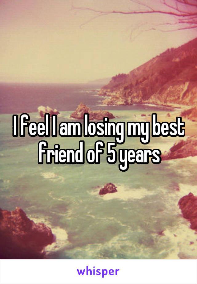 I feel I am losing my best friend of 5 years