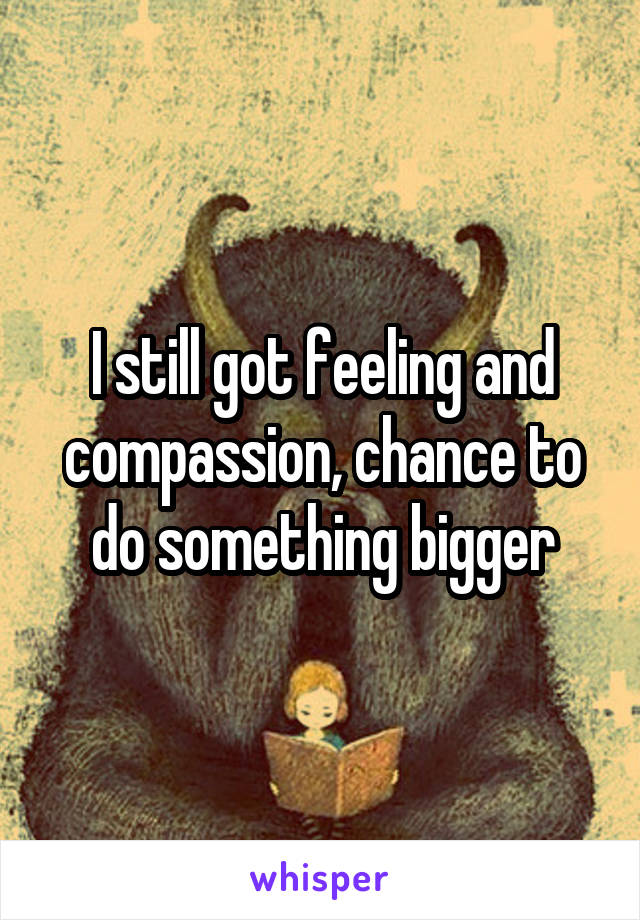 I still got feeling and compassion, chance to do something bigger