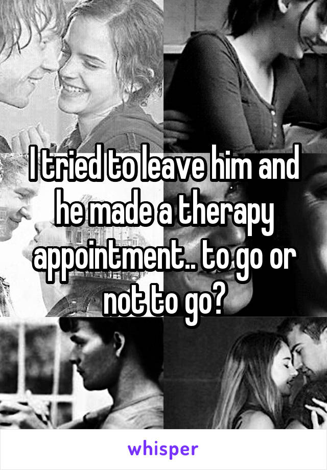 I tried to leave him and he made a therapy appointment.. to go or not to go?