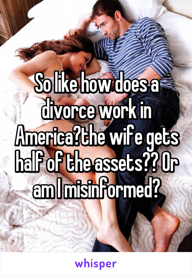 So like how does a divorce work in America?the wife gets half of the assets?? Or am I misinformed?