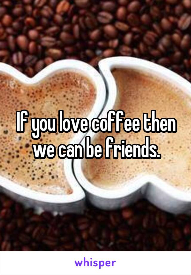 If you love coffee then we can be friends.