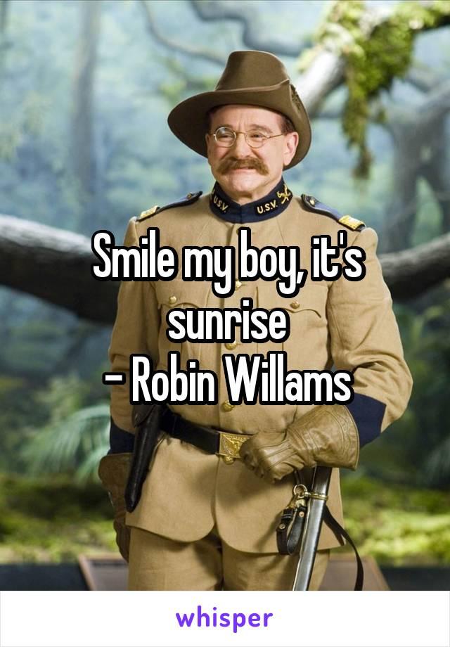 Smile my boy, it's sunrise - Robin Willams