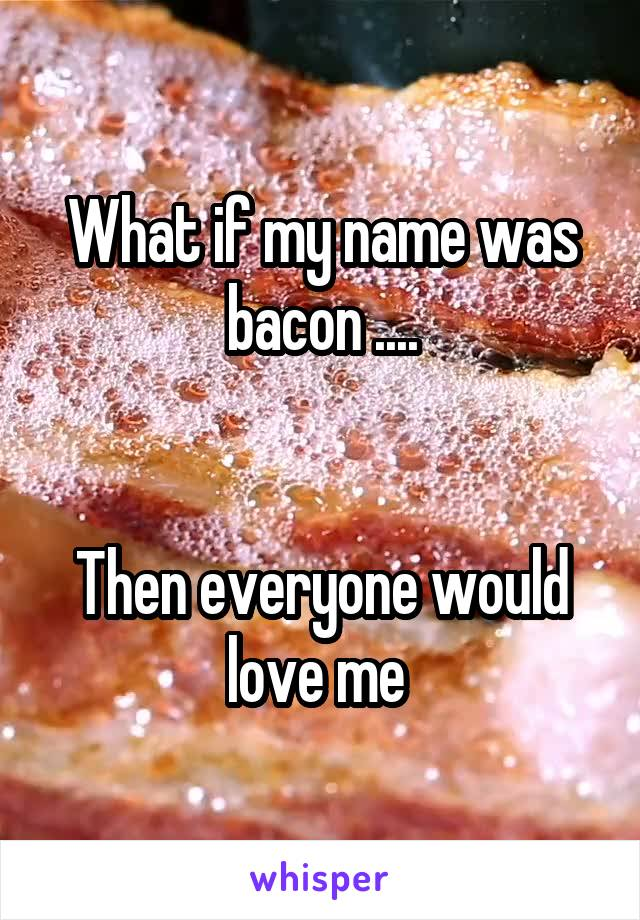 What if my name was bacon ....   Then everyone would love me