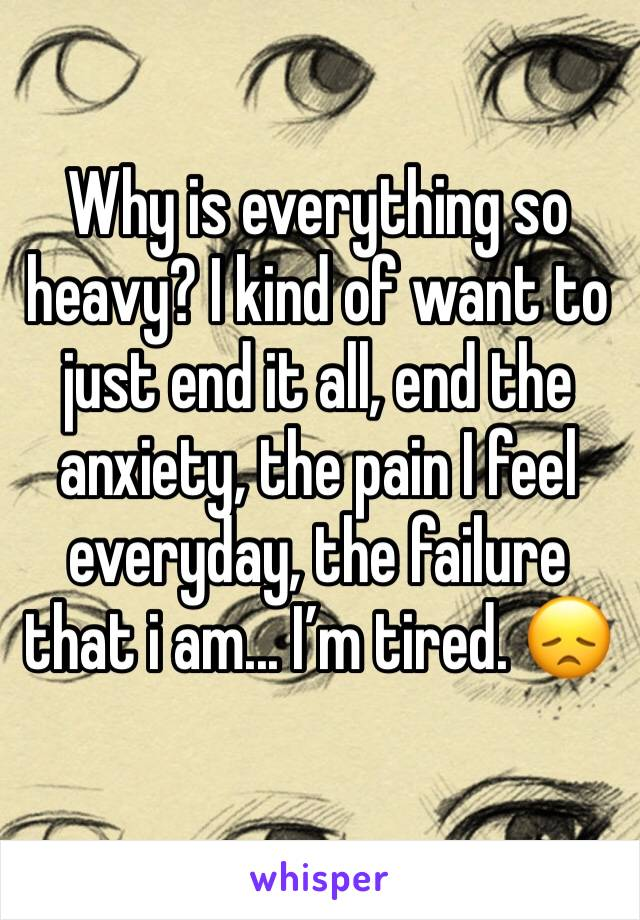 Why is everything so heavy? I kind of want to just end it all, end the anxiety, the pain I feel everyday, the failure that i am... I'm tired. 😞