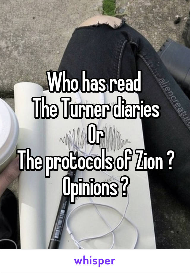 Who has read  The Turner diaries Or The protocols of Zion ? Opinions ?