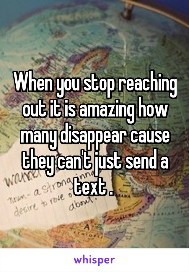 When you stop reaching out it is amazing how many disappear cause they can't just send a text .