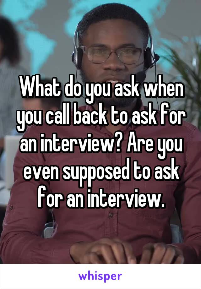 What do you ask when you call back to ask for an interview? Are you even supposed to ask for an interview.
