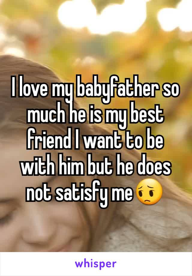 I love my babyfather so much he is my best friend I want to be with him but he does not satisfy me😔