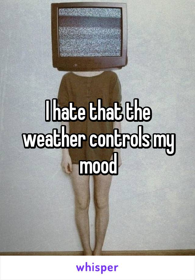 I hate that the weather controls my mood