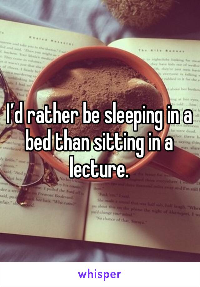 I'd rather be sleeping in a bed than sitting in a lecture.