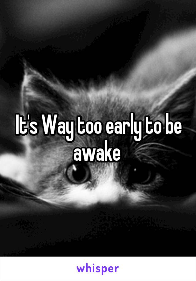 It's Way too early to be awake
