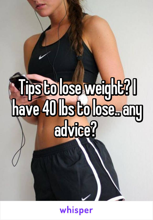 Tips to lose weight? I have 40 lbs to lose.. any advice?