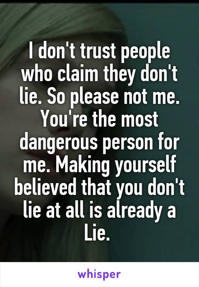 I don't trust people who claim they don't lie. So please not me. You're the most dangerous person for me. Making yourself believed that you don't lie at all is already a Lie.