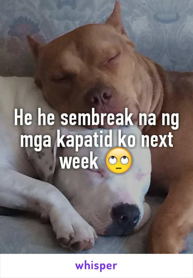 He he sembreak na ng mga kapatid ko next week 🙄