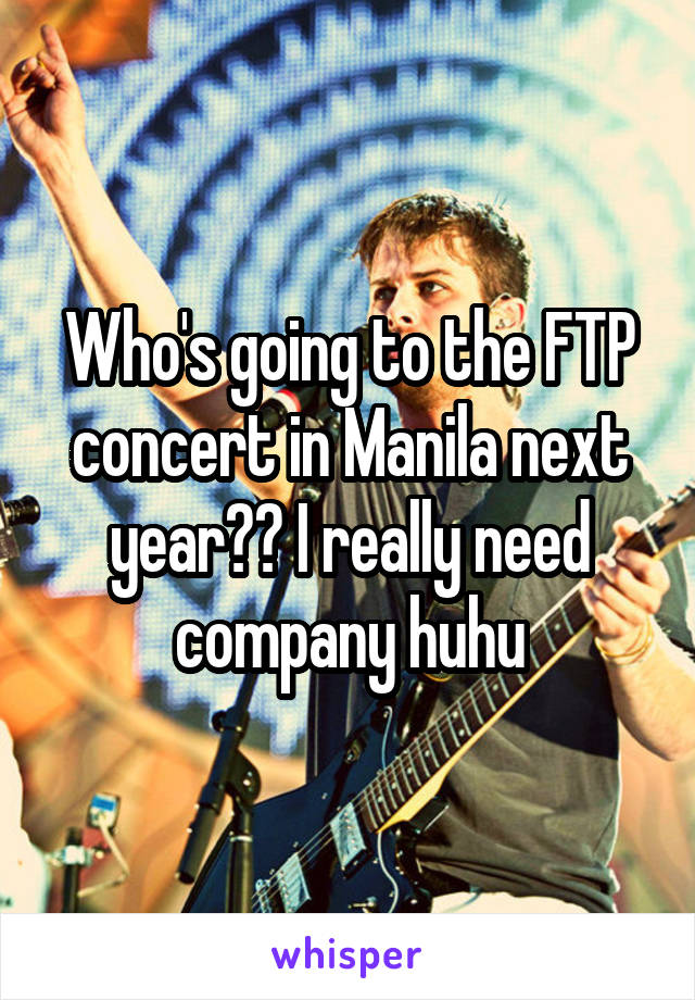 Who's going to the FTP concert in Manila next year?? I really need company huhu
