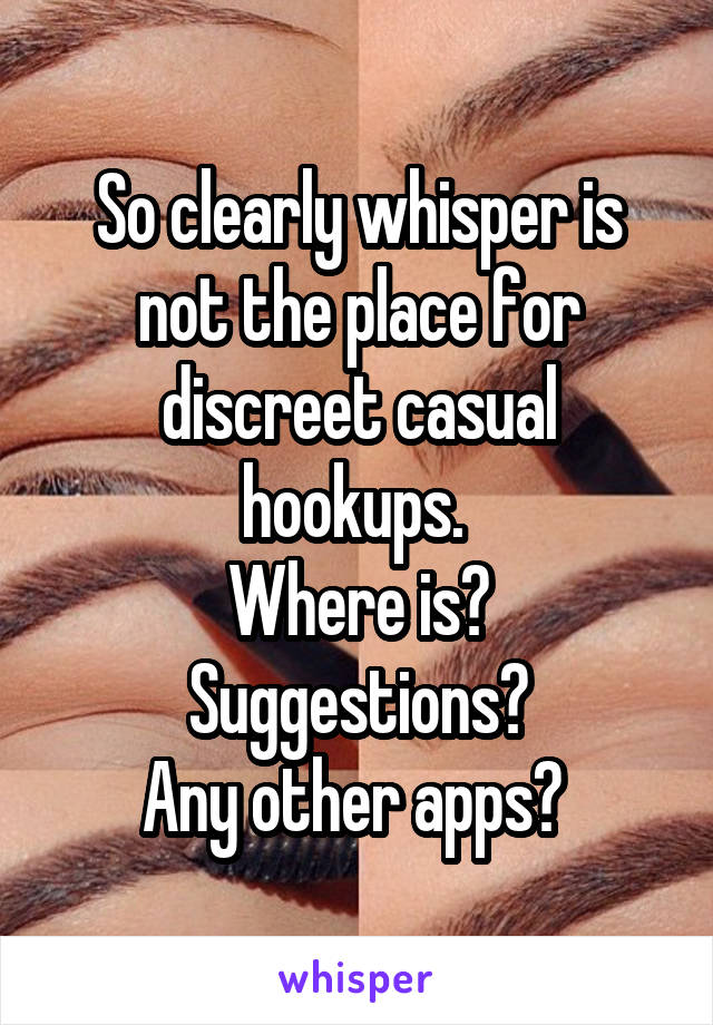 So clearly whisper is not the place for discreet casual hookups.  Where is? Suggestions? Any other apps?
