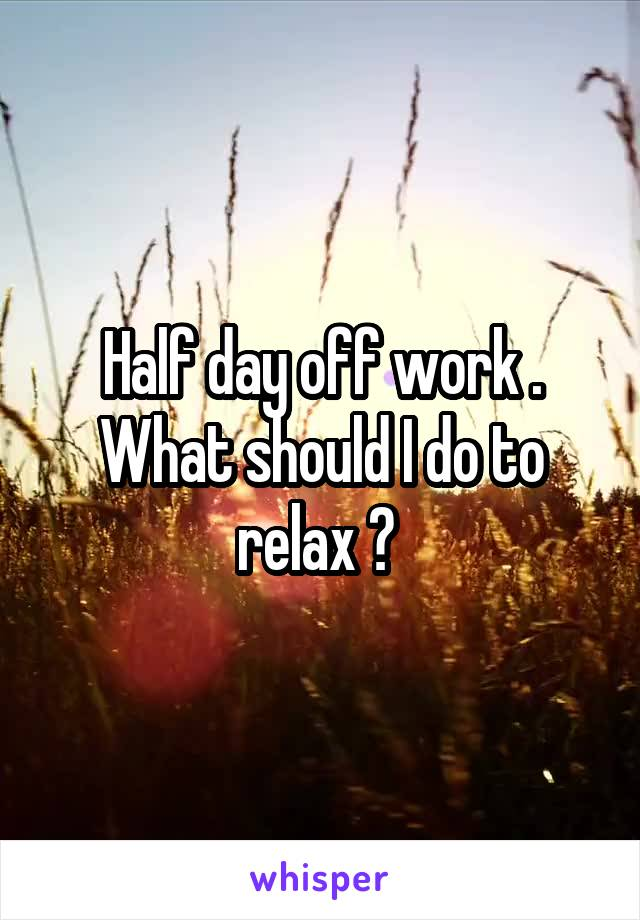 Half day off work . What should I do to relax ?