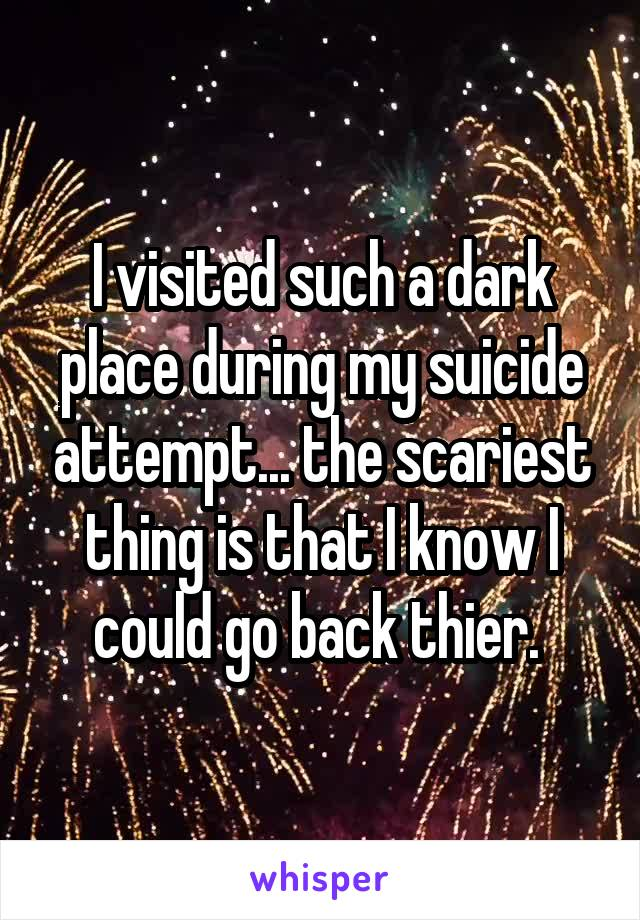 I visited such a dark place during my suicide attempt... the scariest thing is that I know I could go back thier.