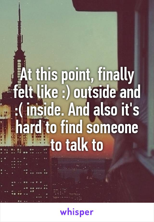 At this point, finally felt like :) outside and :( inside. And also it's hard to find someone to talk to
