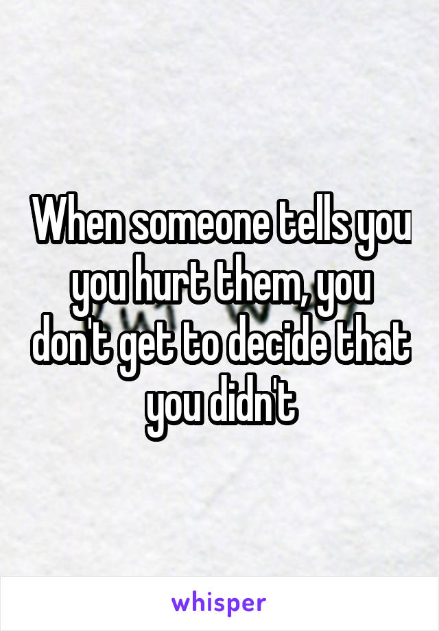 When someone tells you you hurt them, you don't get to decide that you didn't