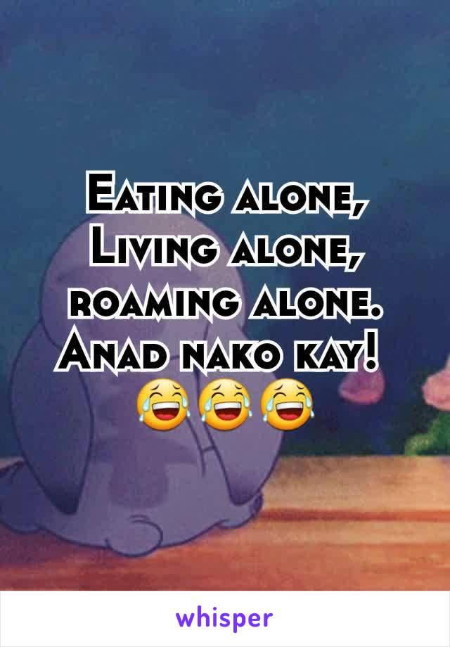 Eating alone, Living alone, roaming alone. Anad nako kay!  😂😂😂