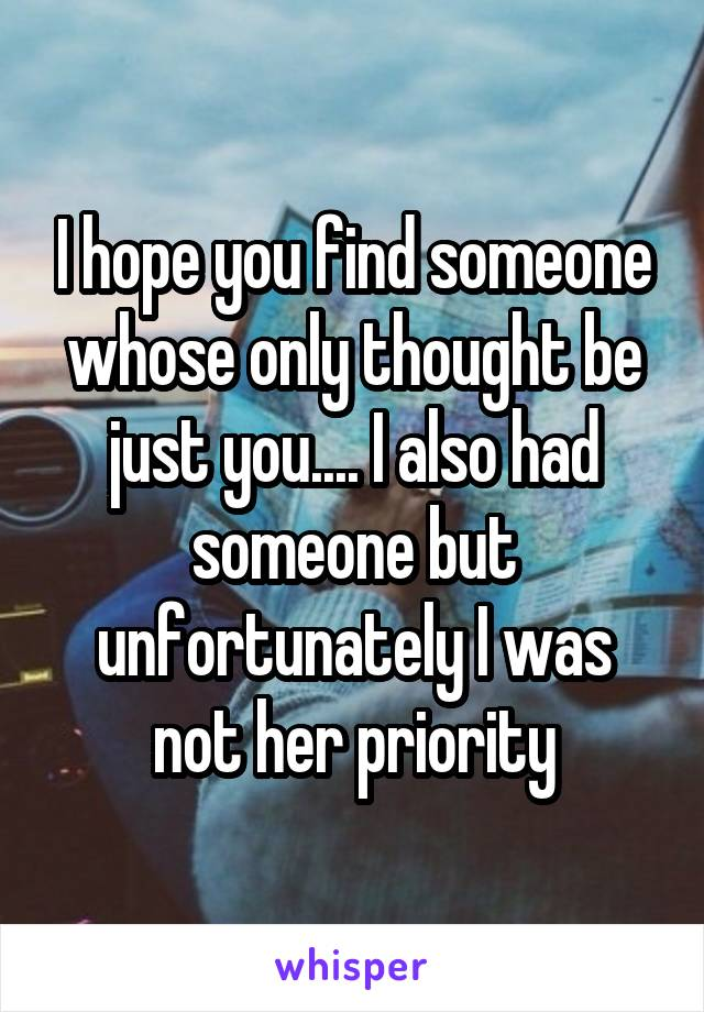 I hope you find someone whose only thought be just you.... I also had someone but unfortunately I was not her priority