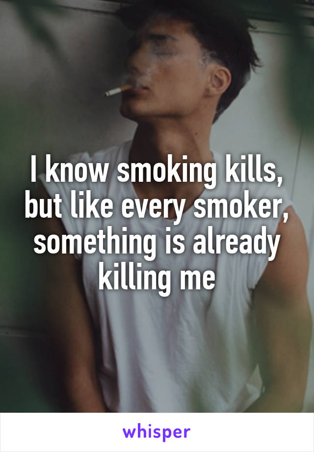 I know smoking kills, but like every smoker, something is already killing me
