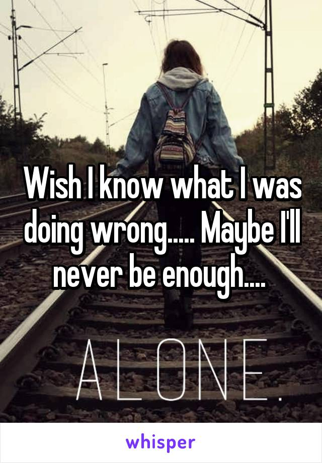 Wish I know what I was doing wrong..... Maybe I'll never be enough....