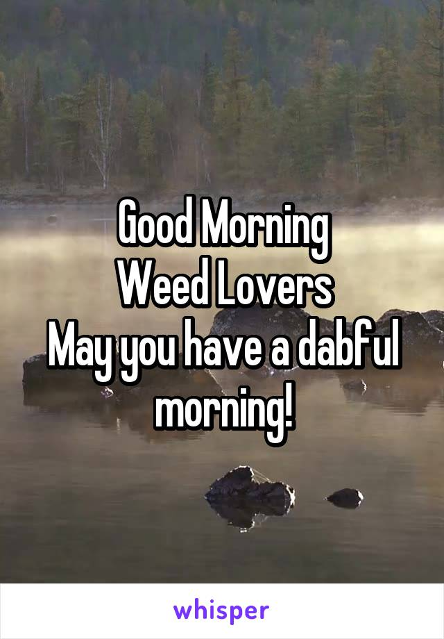 Good Morning Weed Lovers May you have a dabful morning!