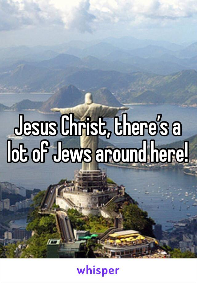 Jesus Christ, there's a lot of Jews around here!