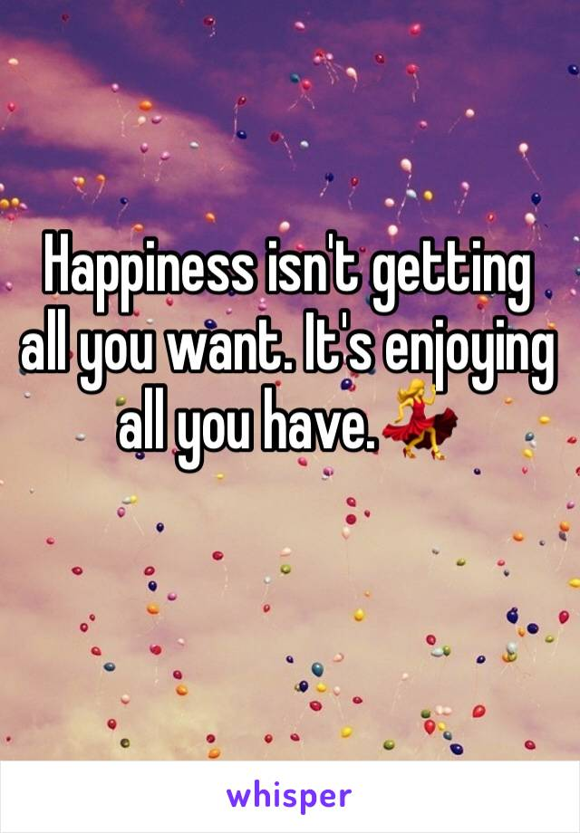 Happiness isn't getting all you want. It's enjoying all you have.💃