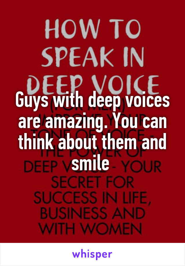 Guys with deep voices are amazing. You can think about them and smile