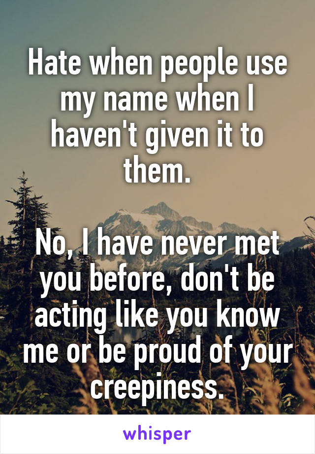 Hate when people use my name when I haven't given it to them.  No, I have never met you before, don't be acting like you know me or be proud of your creepiness.