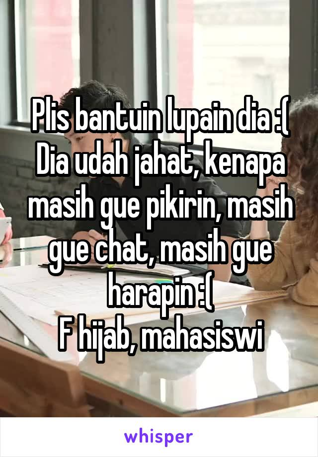 Plis bantuin lupain dia :( Dia udah jahat, kenapa masih gue pikirin, masih gue chat, masih gue harapin :( F hijab, mahasiswi