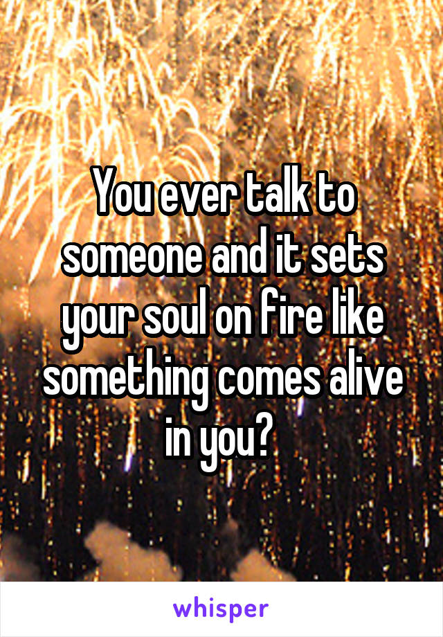 You ever talk to someone and it sets your soul on fire like something comes alive in you?