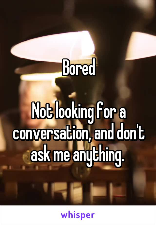 Bored  Not looking for a conversation, and don't ask me anything.