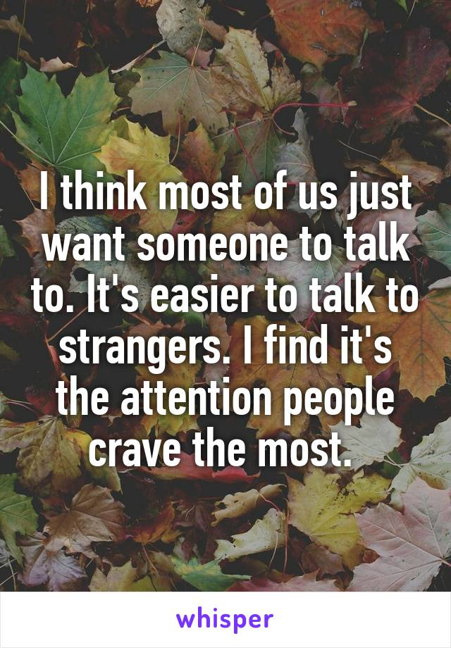 I think most of us just want someone to talk to. It's easier to talk to strangers. I find it's the attention people crave the most.