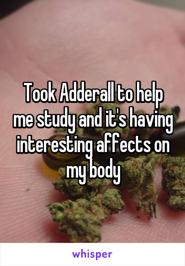 Took Adderall to help me study and it's having interesting affects on my body