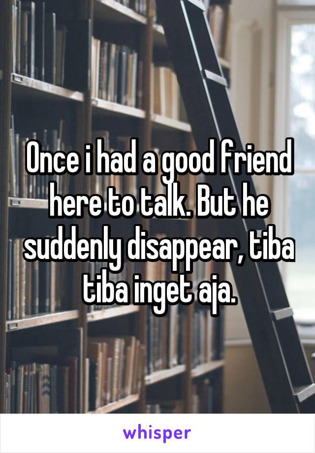 Once i had a good friend here to talk. But he suddenly disappear, tiba tiba inget aja.