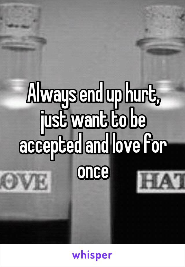 Always end up hurt, just want to be accepted and love for once