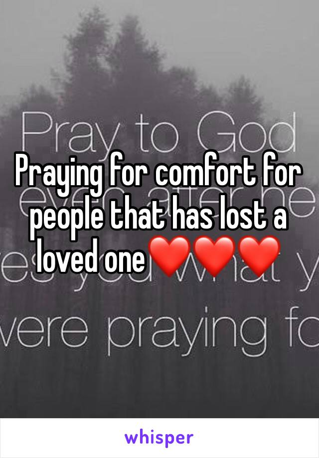 Praying for comfort for people that has lost a loved one❤️❤️❤️