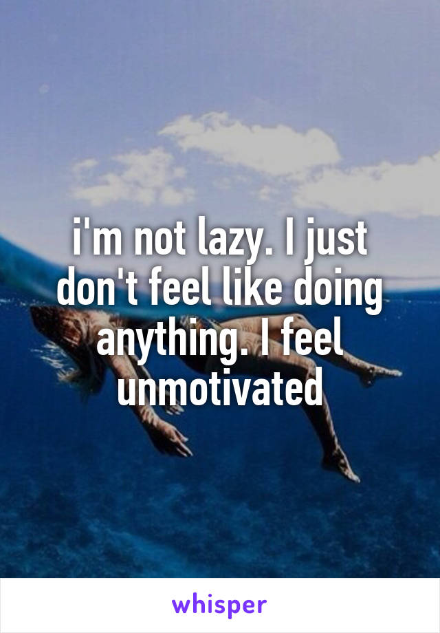 i'm not lazy. I just don't feel like doing anything. I feel unmotivated