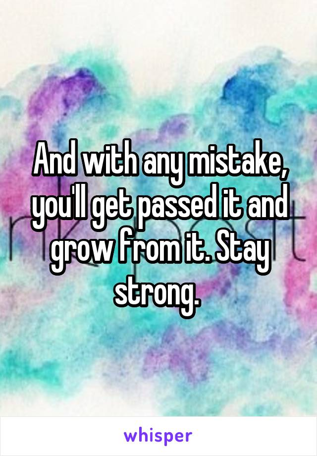 And with any mistake, you'll get passed it and grow from it. Stay strong.