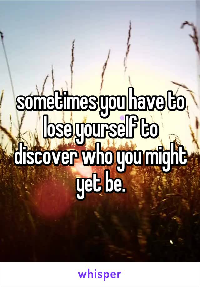 sometimes you have to lose yourself to discover who you might yet be.
